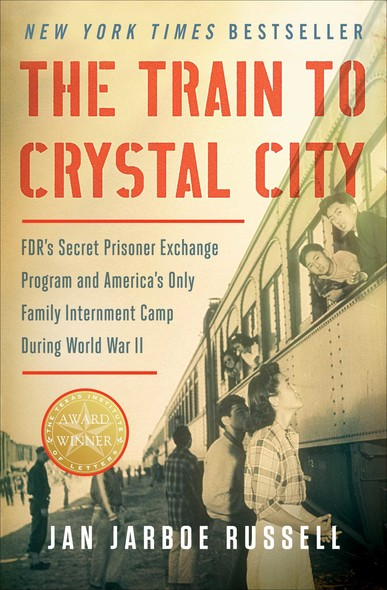 The Train to Crystal City : FDR's Secret Prisoner Exchange Program and America's Only Family Internment Camp During World War II
