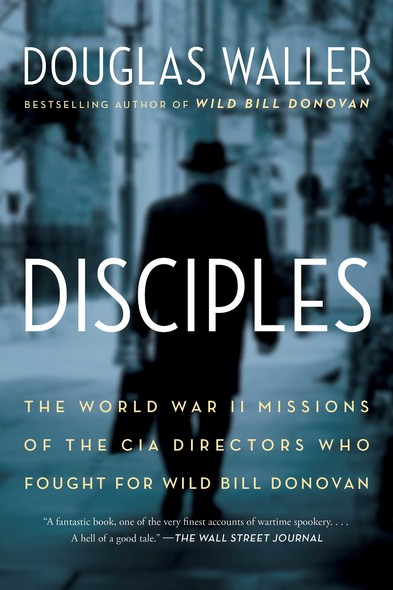 Disciples : The World War II Missions of the CIA Directors Who Fought for Wild Bill Donovan