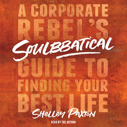 Soulbbatical : A Corporate Rebel's Guide to Finding Your Best Life