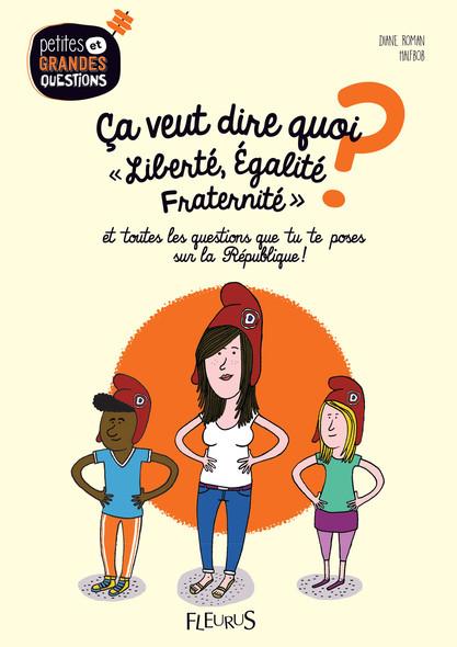 Ça veut dire quoi, Liberté, Égalité, Fraternité ? : Et toutes les questions que tu te poses sur la République !