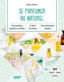 Se parfumer au naturel : Des parfums liquides et solides à faire soi-même, des techniques simples. | Hébert, Émilie