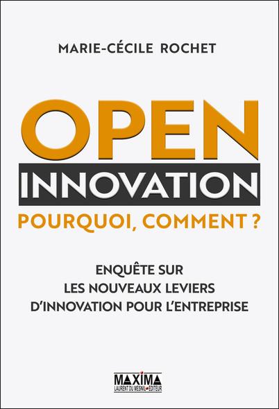 Open Innovation - Pourquoi, comment ? : Enquête sur les nouveaux leviers d'innovation pour l'entreprise