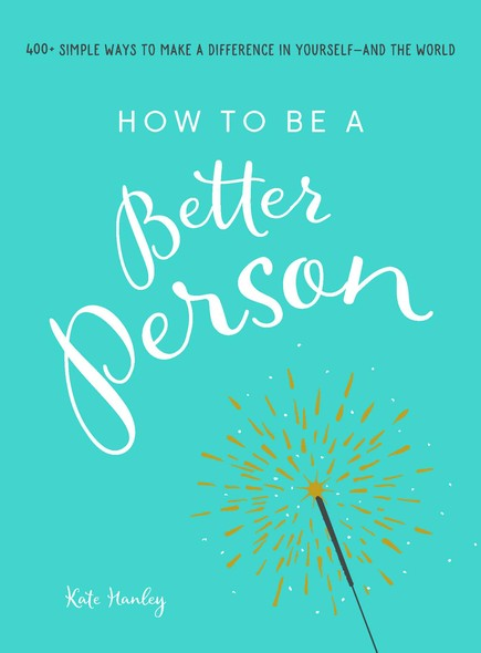 How to Be a Better Person : 400+ Simple Ways to Make a Difference in Yourself--And the World