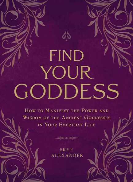 Find Your Goddess : How to Manifest the Power and Wisdom of the Ancient Goddesses in Your Everyday Life