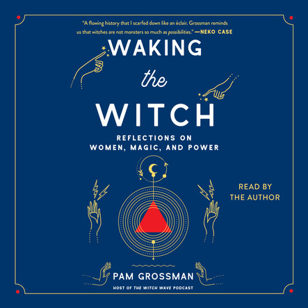 Waking the Witch : Reflections on Women, Magic, and Power