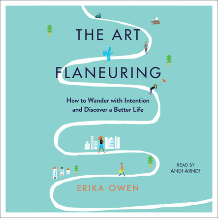 The Art of Flaneuring : How to Wander with Intention and Discover a Better Life