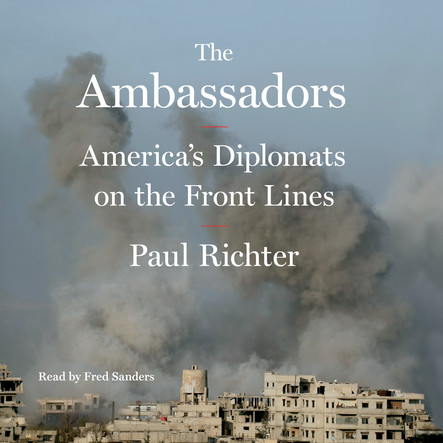 The Ambassadors : America's Diplomats on the Front Lines