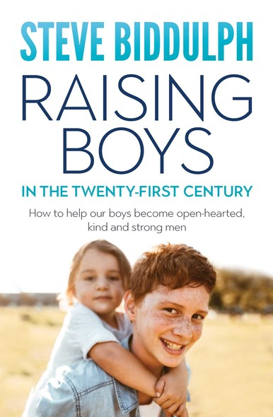 Raising Boys in the 21st Century : How to help our boys become open-hearted, kind and strong men