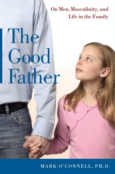 The Good Father : On Men, Masculinity, and Life in the Family