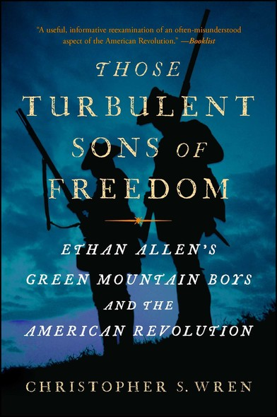 Those Turbulent Sons of Freedom : Ethan Allen's Green Mountain Boys and the American Revolution
