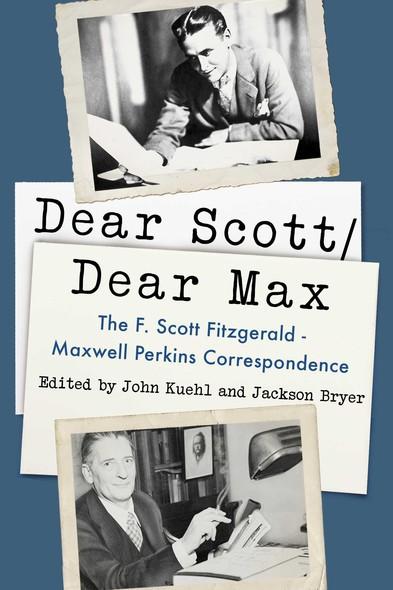 Dear Scott/Dear Max : The F. Scott Fitzgerald - Maxwell Perkins Correspondence