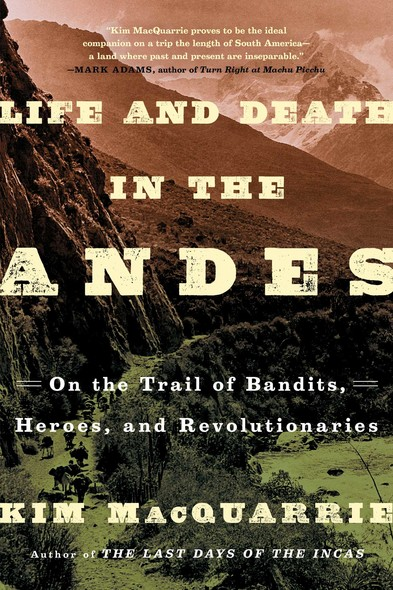 Life and Death in the Andes : On the Trail of Bandits, Heroes, and Revolutionaries