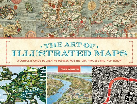 The Art of Illustrated Maps : A Complete Guide to Creative Mapmaking's History, Process and Inspiration