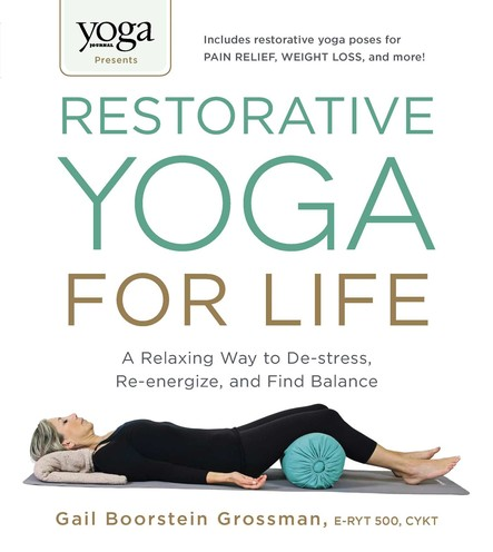 Yoga Journal Presents Restorative Yoga for Life : A Relaxing Way to De-stress, Re-energize, and Find Balance