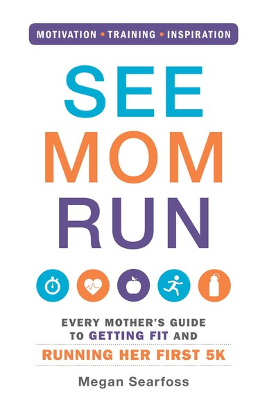See Mom Run : Every Mother's Guide to Getting Fit and Running Her First 5K