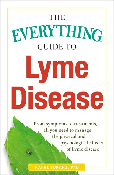 The Everything Guide To Lyme Disease : From Symptoms to Treatments, All You Need to Manage the Physical and Psychological Effects of Lyme Disease