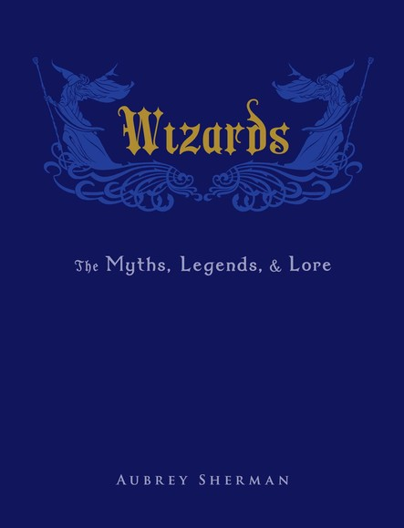 Wizards : The Myths, Legends, and Lore