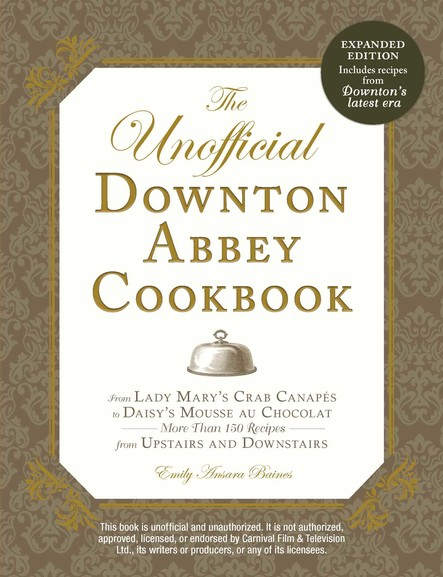 The Unofficial Downton Abbey Cookbook, Revised Edition : From Lady Mary's Crab Canapes to Daisy's Mousse au Chocolat--More Than 150 Recipes from Upstairs and Downstairs