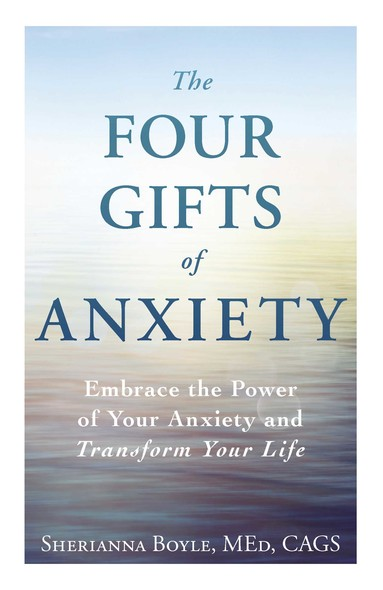 The Four Gifts of Anxiety : Embrace the Power of Your Anxiety and Transform Your Life