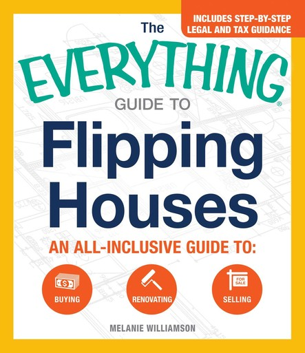 The Everything Guide to Flipping Houses : An All-Inclusive Guide to Buying, Renovating, Selling