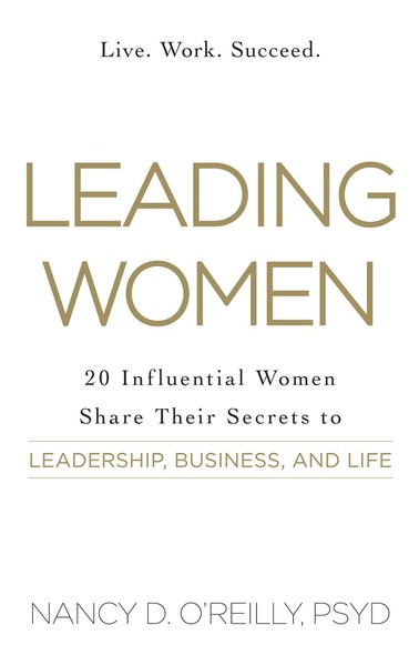 Leading Women : 20 Influential Women Share Their Secrets to Leadership, Business, and Life
