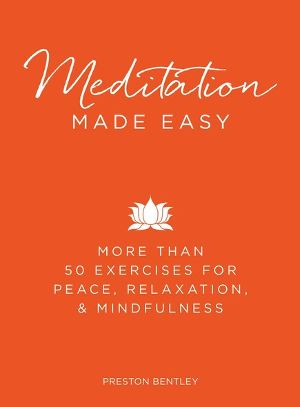 Meditation Made Easy : More Than 50 Exercises for Peace, Relaxation, and Mindfulness