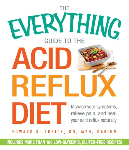 The Everything Guide to the Acid Reflux Diet : Manage Your Symptoms, Relieve Pain, and Heal Your Acid Reflux Naturally