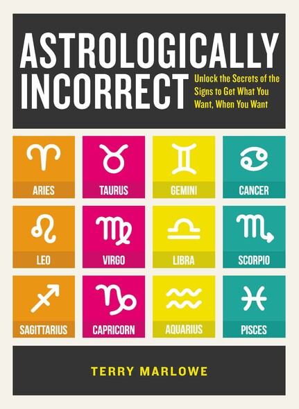 Astrologically Incorrect : Unlock the Secrets of the Signs to Get What You Want, When You Want