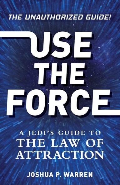 Use The Force : A Jedi's Guide to the Law of Attraction