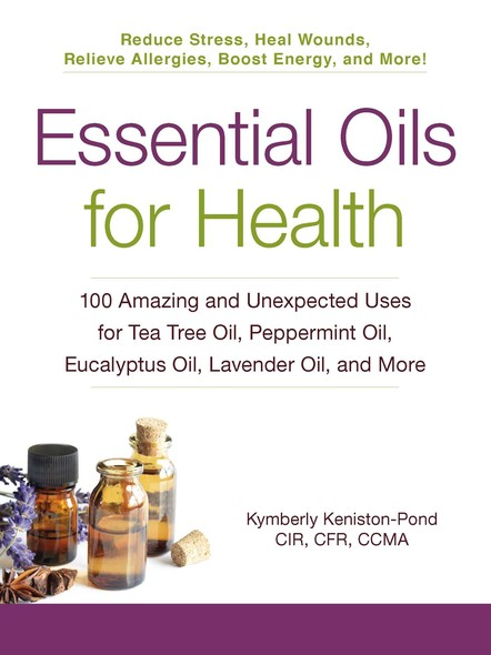 Essential Oils for Health : 100 Amazing and Unexpected Uses for Tea Tree Oil, Peppermint Oil, Eucalyptus Oil, Lavender Oil, and More