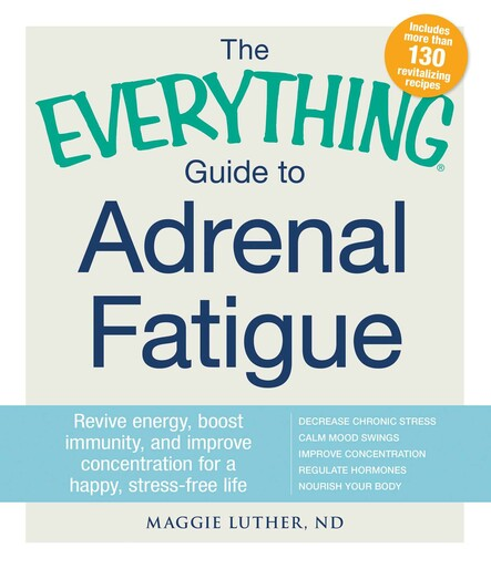 The Everything Guide to Adrenal Fatigue : Revive Energy, Boost Immunity, and Improve Concentration for a Happy, Stress-free Life