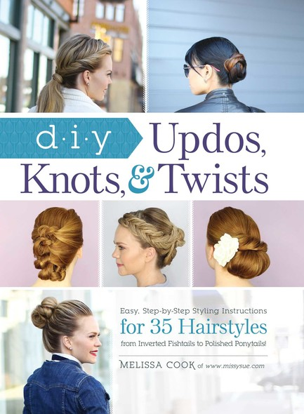 DIY Updos, Knots, & Twists : Easy, Step-by-Step Styling Instructions for 35 Hairstyles—from Inverted Fishtails to Polished Ponytails!