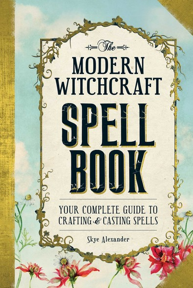 The Modern Witchcraft Spell Book : Your Complete Guide to Crafting and Casting Spells