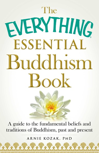The Everything Essential Buddhism Book : A Guide to the Fundamental Beliefs and Traditions of Buddhism, Past and Present