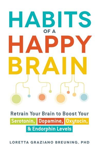 Habits of a Happy Brain : Retrain Your Brain to Boost Your Serotonin, Dopamine, Oxytocin, & Endorphin Levels
