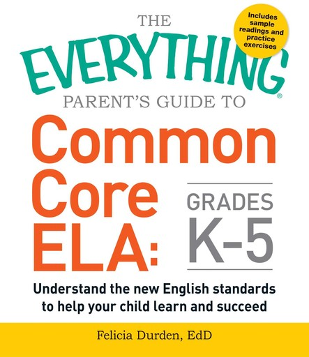 The Everything Parent's Guide to Common Core ELA, Grades K-5 : Understand the New English Standards to Help Your Child Learn and Succeed