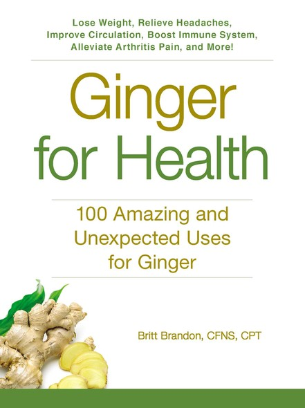 Ginger For Health : 100 Amazing and Unexpected Uses for Ginger