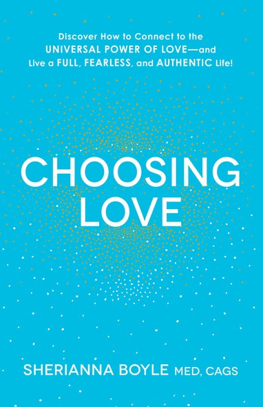 Choosing Love : Discover How to Connect to the Universal Power of Love--and Live a Full, Fearless, and Authentic Life!