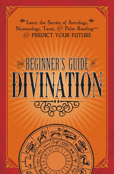 The Beginner's Guide to Divination : Learn the Secrets of Astrology, Numerology, Tarot, and Palm Reading--and Predict Your Future