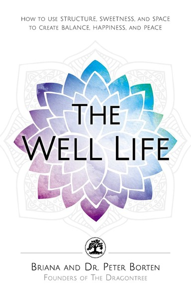 The Well Life : How to Use Structure, Sweetness, and Space to Create Balance, Happiness, and Peace