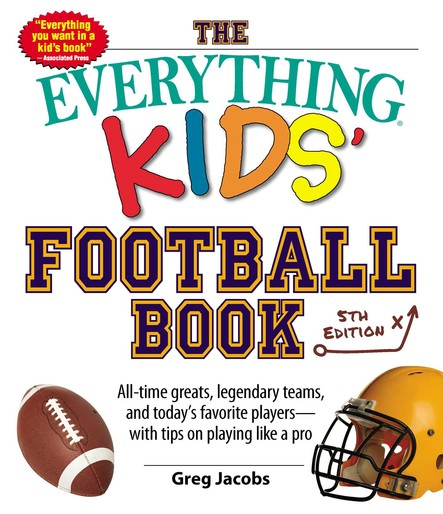 The Everything Kids' Football Book : All-time Greats, Legendary Teams, and Today's Favorite Players--with Tips on Playing Like a Pro