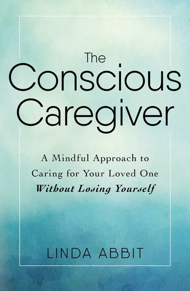 The Conscious Caregiver : A Mindful Approach to Caring for Your Loved One Without Losing Yourself
