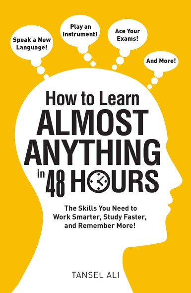 How to Learn Almost Anything in 48 Hours : The Skills You Need to Work Smarter, Study Faster, and Remember More!
