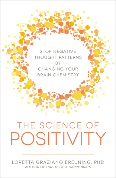 The Science of Positivity : Stop Negative Thought Patterns by Changing Your Brain Chemistry