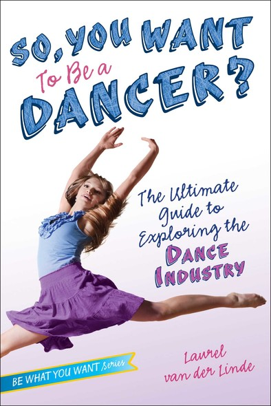 So, You Want to Be a Dancer? : The Ultimate Guide to Exploring the Dance Industry