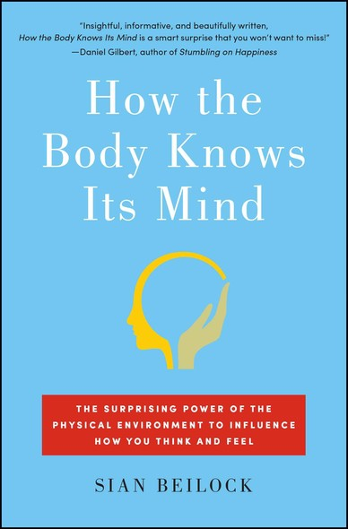 How the Body Knows Its Mind : The Surprising Power of the Physical Environment to Influence How You Think and Feel