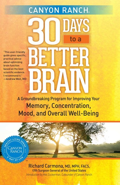 Canyon Ranch 30 Days to a Better Brain : A Groundbreaking Program for Improving Your Memory, Concentration, Mood, and Overall Well-Being