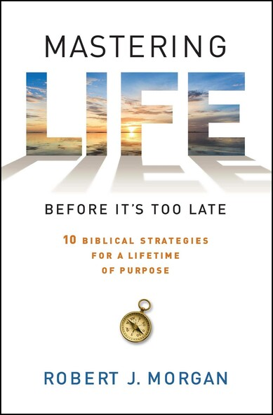 Mastering Life Before It's Too Late : 10 Biblical Strategies for a Lifetime of Purpose