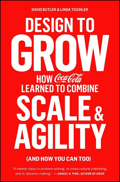 Design to Grow : How Coca-Cola Learned to Combine Scale and Agility (and How You Can Too)