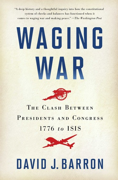 Waging War : The Clash Between Presidents and Congress, 1776 to ISIS